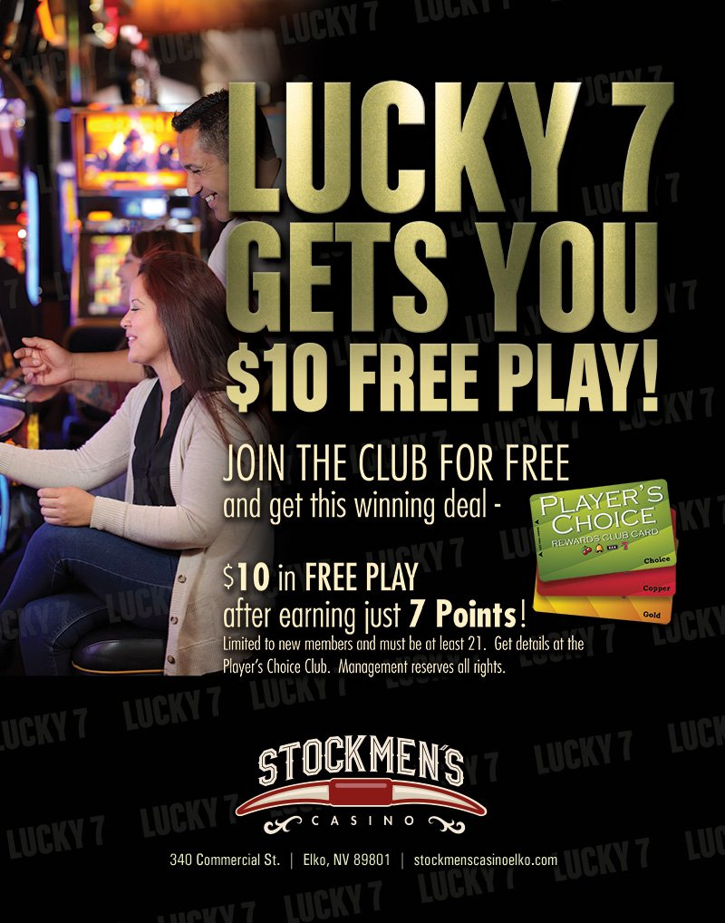 LUCKY 7 GETS YOU $10 FREE PLAY! Join the club for free and get this winning deal - $10 in free play after earning just 7 points@ limited to new members and must be at least 21. Get details at the Player's choice club. Management reserves all nights. Stockmen's Casino